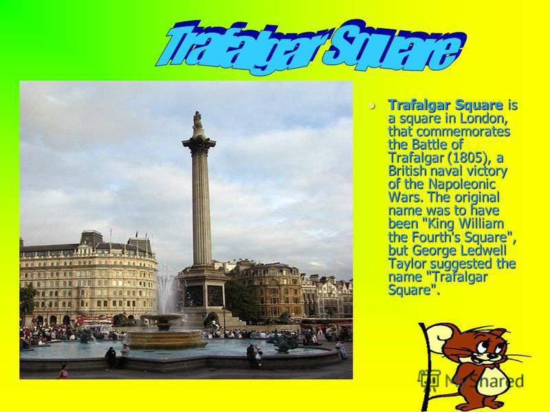 Trafalgar Square is a square in London, that commemorates the Battle of Trafalgar (1805), a British naval victory of the Napoleonic Wars. The original name was to have been