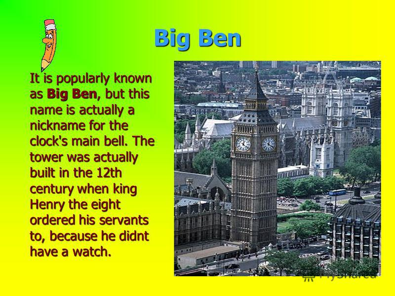 Big Ben It is popularly known as Big Ben, but this name is actually a nickname for the clock's main bell. The tower was actually built in the 12th century when king Нenry the eight ordered his servants to, because he didnt have a watch.