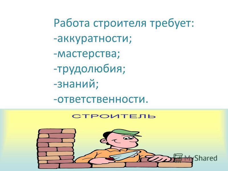 Работа строителя требует: -аккуратности; -мастерства; -трудолюбия; -знаний; -ответственности.
