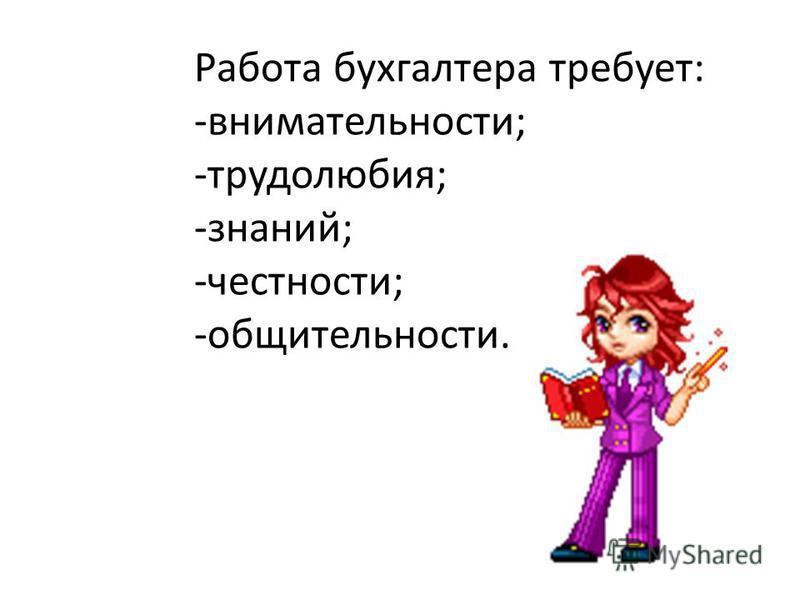 Работа бухгалтера требует: -внимательности; -трудолюбия; -знаний; -честности; -общительности.
