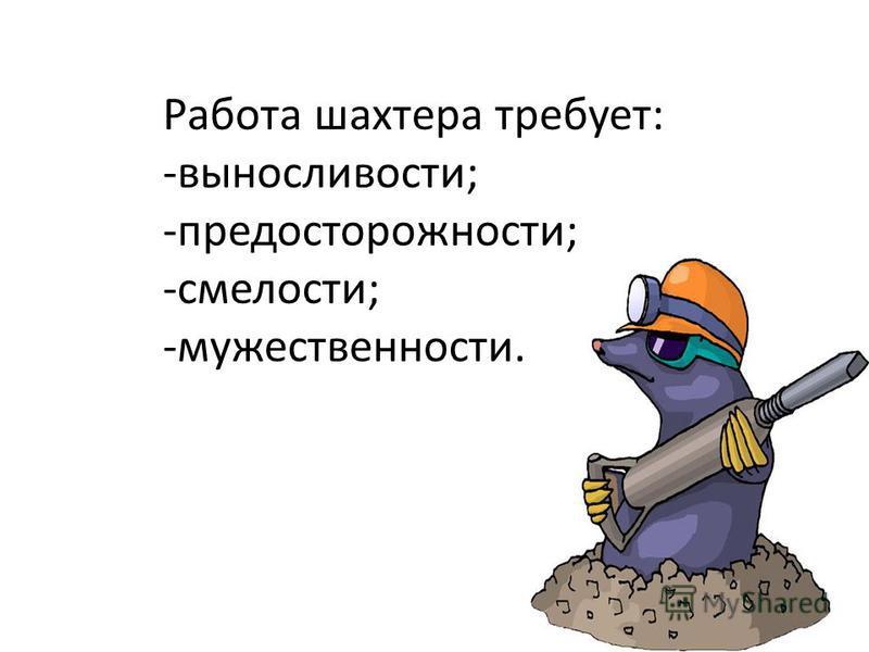 Работа шахтера требует: -выносливости; -предосторожности; -смелости; -мужественности.