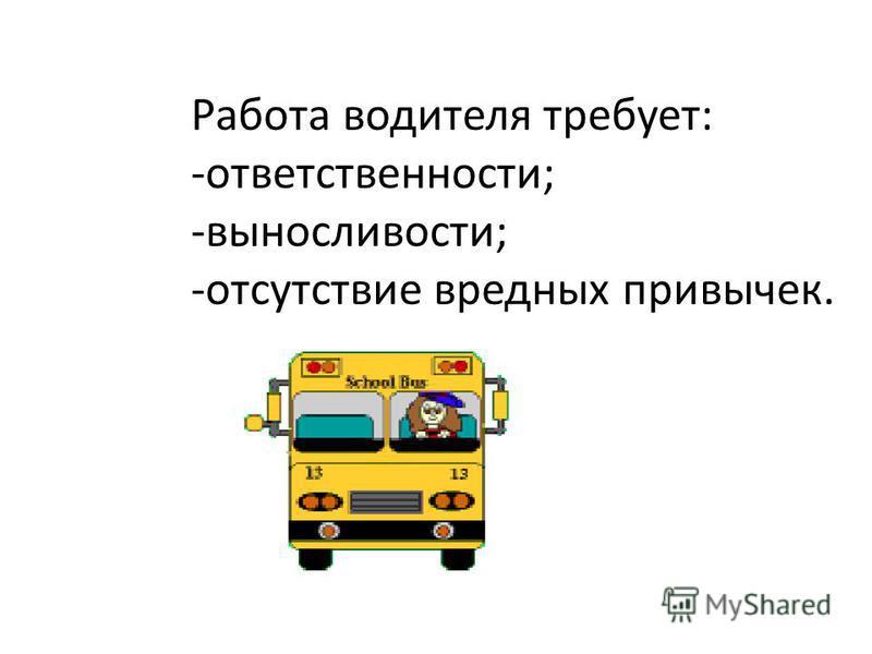 Работа водителя требует: -ответственности; -выносливости; -отсутствие вредных привычек.