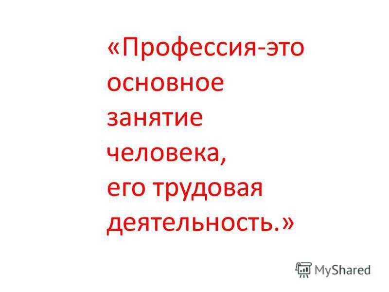«Профессия-это основное занятие человека, его трудовая деятельность.»