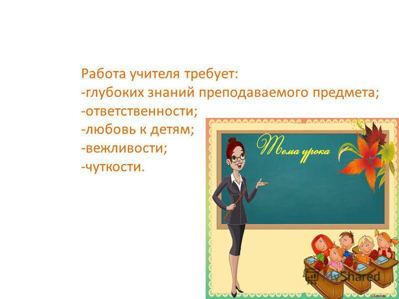 Работа учителя требует: -глубоких знаний преподаваемого предмета; -ответственности; -любовь к детям; -вежливости; -чуткости.