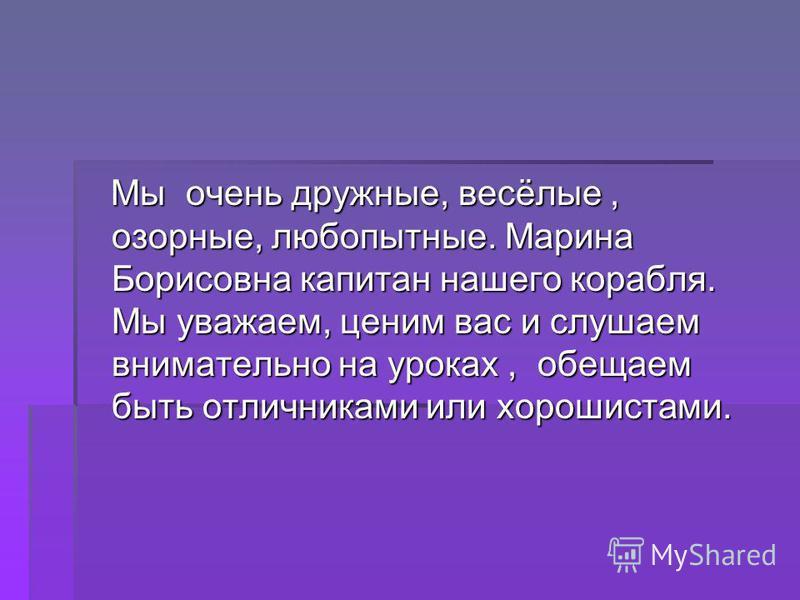 Мы очень дружные, весёлые, озорные, любопытные. Марина Борисовна капитан нашего корабля. Мы уважаем, ценим вас и слушаем внимательно на уроках, обещаем быть отличниками или хорошистами. Мы очень дружные, весёлые, озорные, любопытные. Марина Борисовна