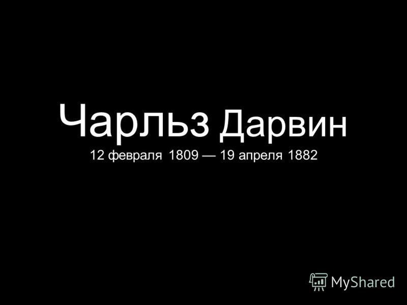 Чарльз Дарвин 12 февраля 1809 19 апреля 1882