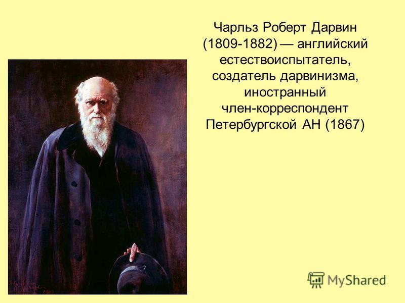 Чарльз Роберт Дарвин (1809-1882) английский естествоиспытатель, создатель дарвинизма, иностранный член-корреспондент Петербургской АН (1867)