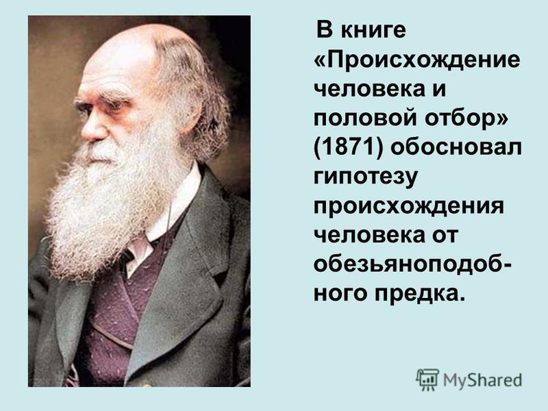 В книге «Происхождение человека и половой отбор» (1871) обосновал гипотезу происхождения человека от обезьян о подобного предка.