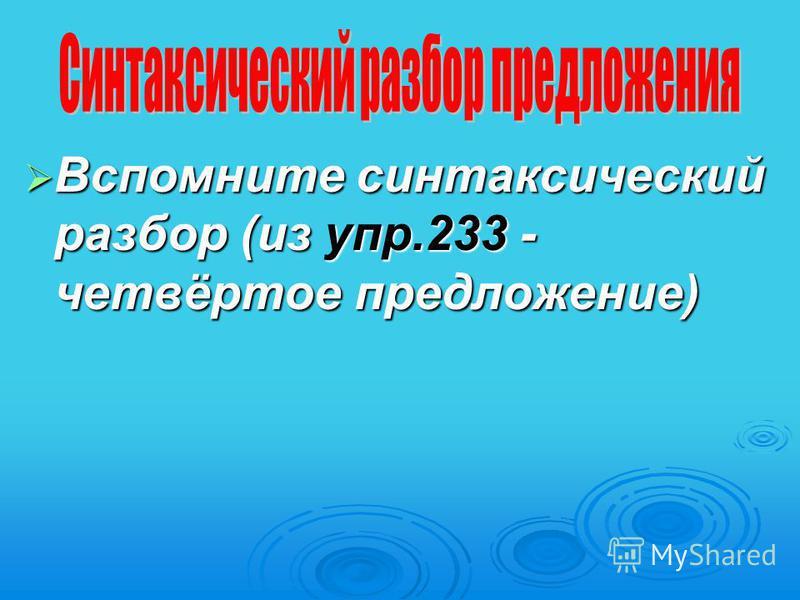 Вспомните синтаксический разбор (из упр.233 - четвёртое предложение) Вспомните синтаксический разбор (из упр.233 - четвёртое предложение)