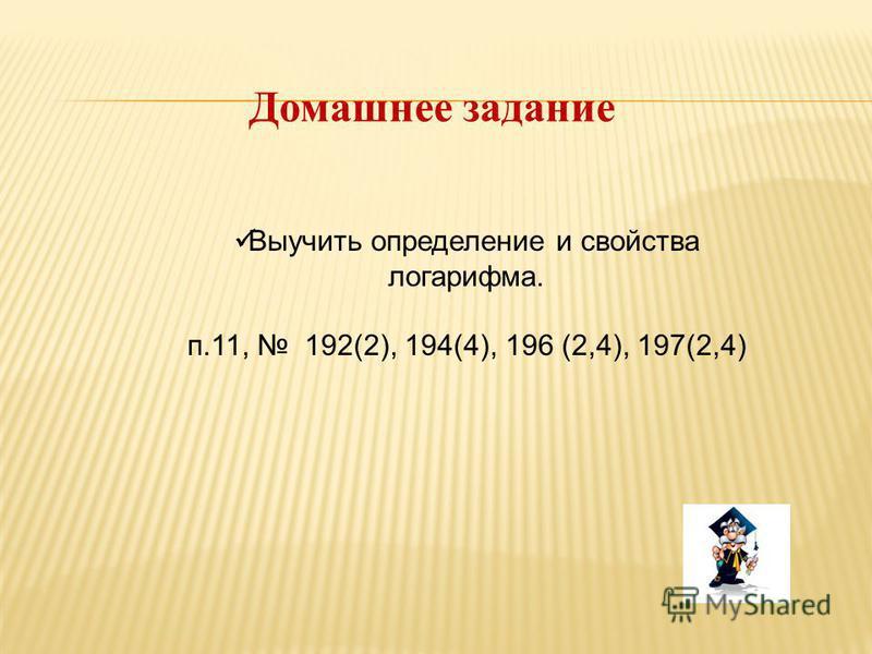 Домашнее задание Выучить определение и свойства логарифма. п.11, 192(2), 194(4), 196 (2,4), 197(2,4)