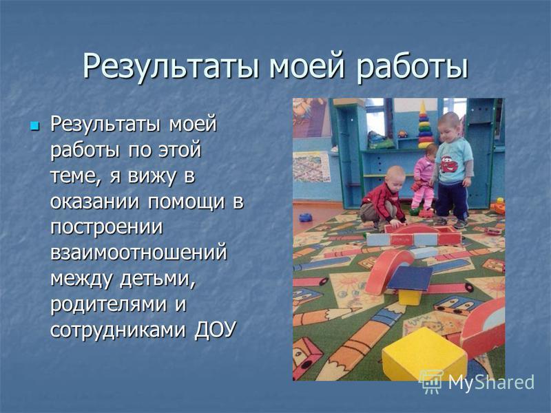 Результаты моей работы Результаты моей работы по этой теме, я вижу в оказании помощи в построении взаимоотношений между детьми, родителями и сотрудниками ДОУ Результаты моей работы по этой теме, я вижу в оказании помощи в построении взаимоотношений м