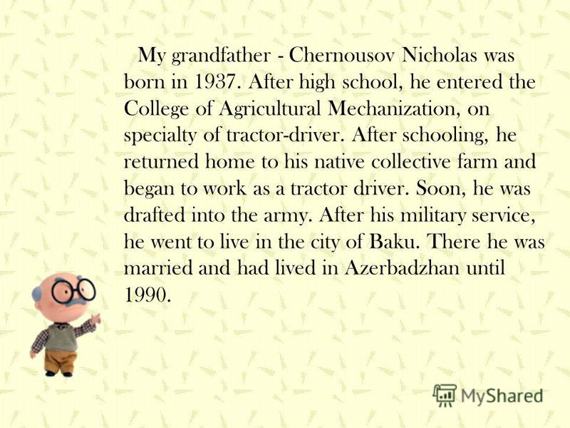 My grandfather - Chernousov Nicholas was born in 1937. After high school, he entered the College of Agricultural Mechanization, on specialty of tractor-driver. After schooling, he returned home to his native collective farm and began to work as a tra