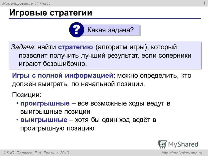 Моделирование, 11 класс К.Ю. Поляков, Е.А. Ерёмин, 2013 http://kpolyakov.spb.ru Игровые стратегии 1 Задача: найти стратегию (алгоритм игры), который позволит получить лучший результат, если соперники играют безошибочно. Игры с полной информацией: мож