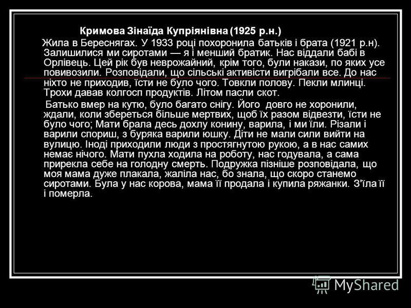 Кримова Зінаїда Купріянівна (1925 р.н.) Жила в Береснягах. У 1933 році похоронила батьків і брата (1921 р.н). Залишилися ми сиротами я і менший братик. Нас віддали бабі в Орлівець. Цей рік був неврожайний, крім того, були накази, по яких усе повивози