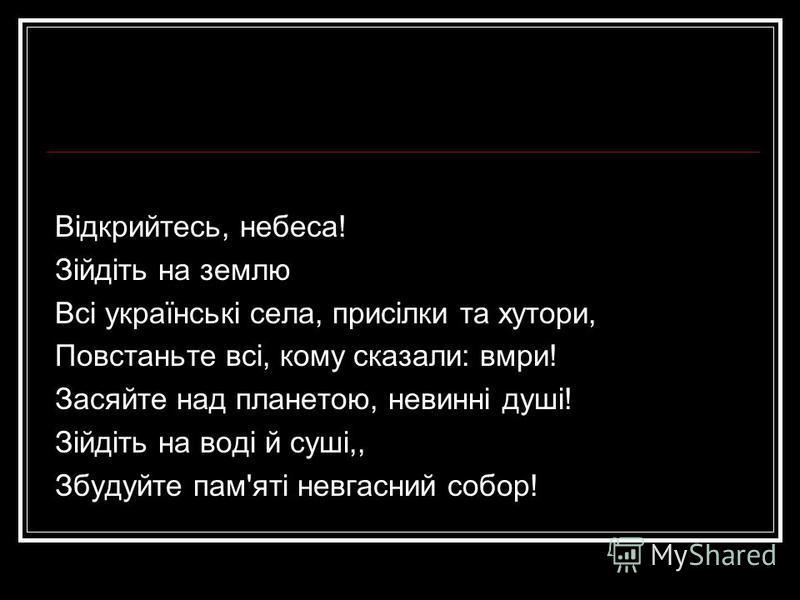 Відкрийтесь, небеса! Зійдіть на землю Всі українські села, присілки та хутори, Повстаньте всі, кому сказали: вмри! Засяйте над планетою, невинні душі! Зійдіть на воді й суші,, Збудуйте пам'яті невгасний собор!