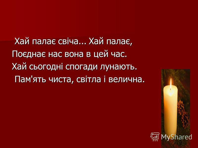 Хай палає свіча... Хай палає, Хай палає свіча... Хай палає, Поєднає нас вона в цей час. Хай сьогодні спогади лунають. Пам'ять чиста, світла і велична. Пам'ять чиста, світла і велична.