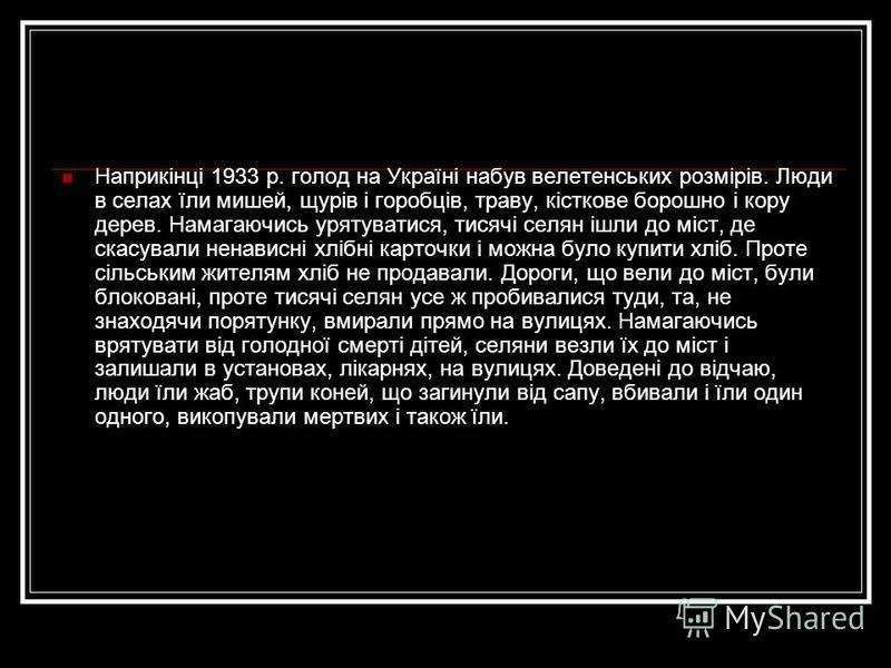 Наприкінці 1933 р. голод на Україні набув велетенських розмірів. Люди в селах їли мишей, щурів і горобців, траву, кісткове борошно і кору дерев. Намагаючись урятуватися, тисячі селян ішли до міст, де скасували ненависні хлібні карточки і можна було к
