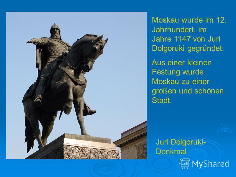 Moskau wurde im 12. Jahrhundert, im Jahre 1147 von Juri Dolgoruki gegründet. Aus einer kleinen Festung wurde Moskau zu einer großen und schönen Stadt. Juri Dolgoruki- Denkmal