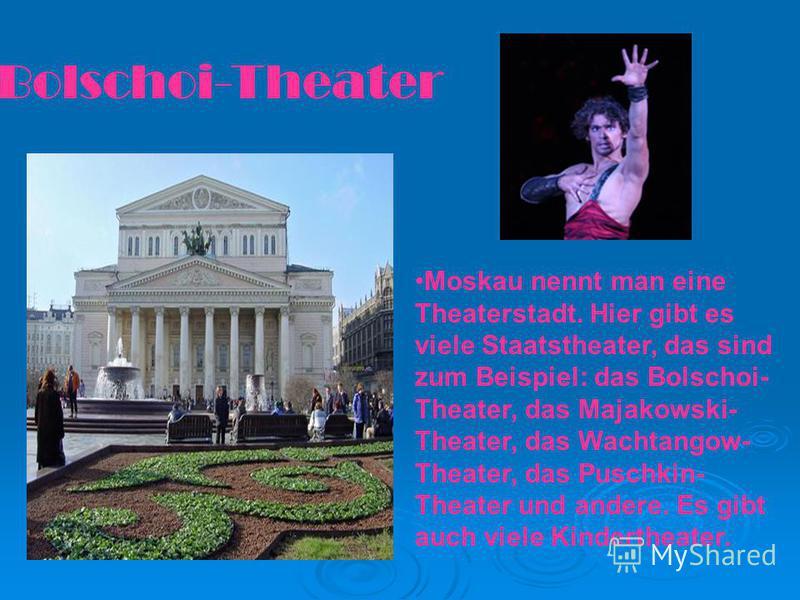 Bolschoi-Theater Moskau nennt man eine Theaterstadt. Hier gibt es viele Staatstheater, das sind zum Beispiel: das Bolschoi- Theater, das Majakowski- Theater, das Wachtangow- Theater, das Puschkin- Theater und andere. Es gibt auch viele Kindertheater.