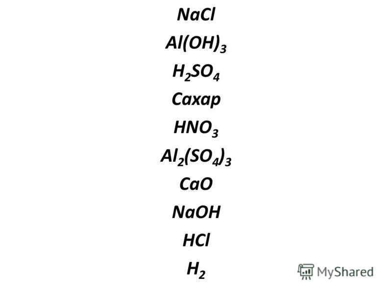 NaCl Al(OH) 3 H 2 SO 4 Сахар HNO 3 Al 2 (SO 4 ) 3 CaO NaOH HCl H 2