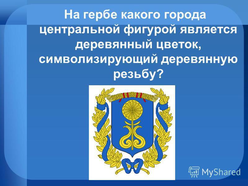 На гербе какого города центральной фигурой является деревянный цветок, символизирующий деревянную резьбу?