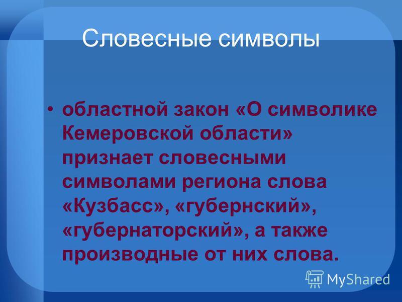 Словесные символы областной закон «О символике Кемеровской области» признает словесными символами региона слова «Кузбасс», «губернский», «губернаторский», а также производные от них слова.