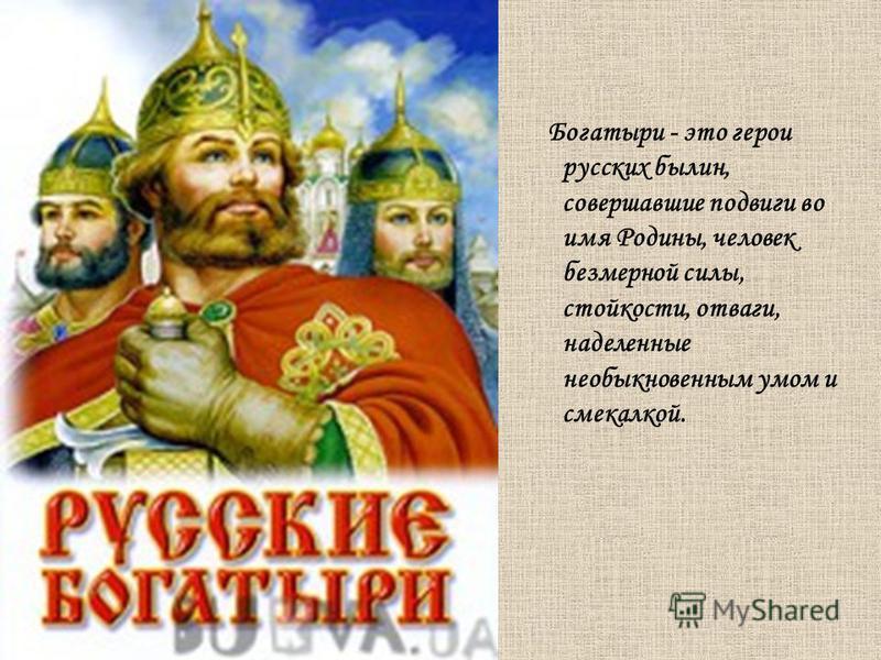 Богатыри - это герои русских былин, совершавшие подвиги во имя Родины, человек безмерной силы, стойкости, отваги, наделенные необыкновенным умом и смекалкой.