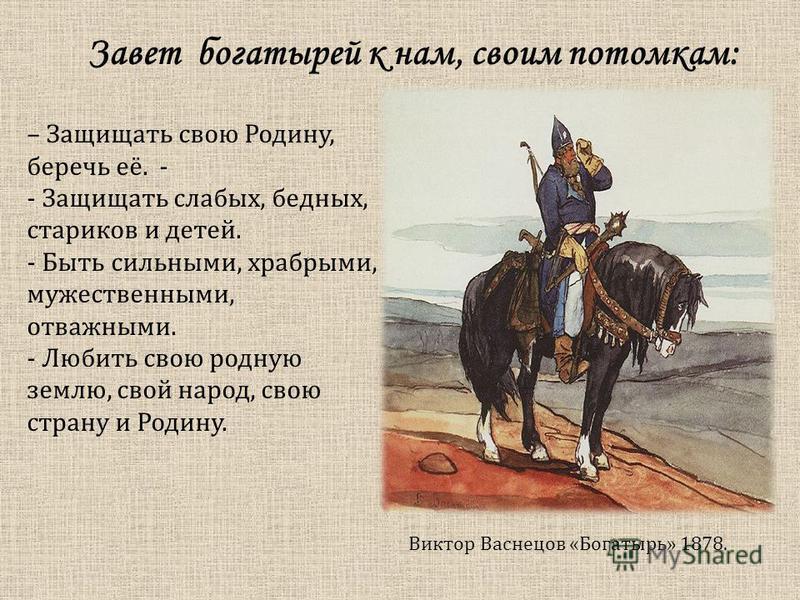 Виктор Васнецов «Богатырь» 1878. – Защищать свою Родину, беречь её. - - Защищать слабых, бедных, стариков и детей. - Быть сильными, храбрыми, мужественными, отважными. - Любить свою родную землю, свой народ, свою страну и Родину. Завет богатырей к на