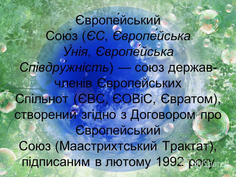 Європе́йський Сою́з (ЄС, Європе́йська У́нія, Європе́йська Співдру́жність) союз держав- членів Європейських Спільнот (ЄВС, ЄОВіС, Євратом), створений згідно з Договором про Європейський Союз (Маастрихтський Трактат), підписаним в лютому 1992 року