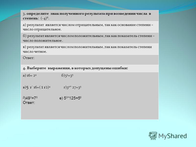3. определите знак полученного результата при возведении числа в степень: (-4) 6. а) результат является числом отрицательным, так как основание степени – число отрицательное. б) результат является числом положительным,так как показатель степени – чис