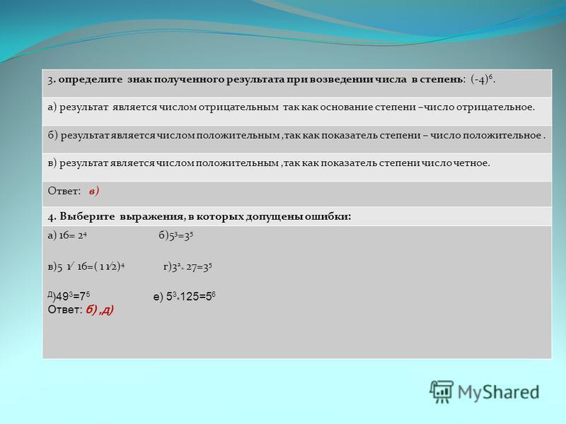 3. определите знак полученного результата при возведении числа в степень: (-4) 6. а) результат является числом отрицательным так как основание степени –число отрицательное. б) результат является числом положительным,так как показатель степени – число
