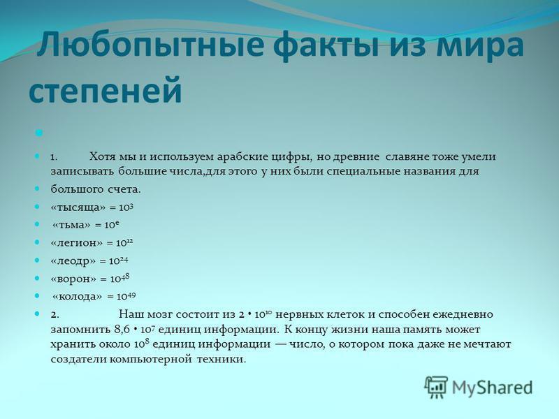 Любопытные факты из мира степеней 1. Хотя мы и используем арабские цифры, но древние славяне тоже умели записывать большие числа,для этого у них были специальные названия для большого счета. «тысяща» = 10 3 «тьма» = 10 е «легион» = 10 12 «леодр» =