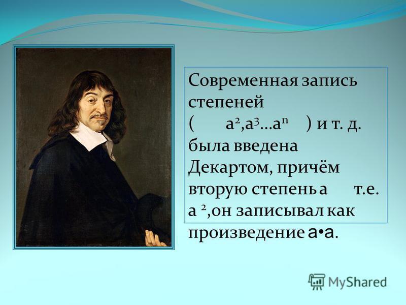 Современная запись степеней ( а 2,a 3 …а n ) и т. д. была введена Декартом, причём вторую степень а т.е. а 2,он записывал как произведение а.