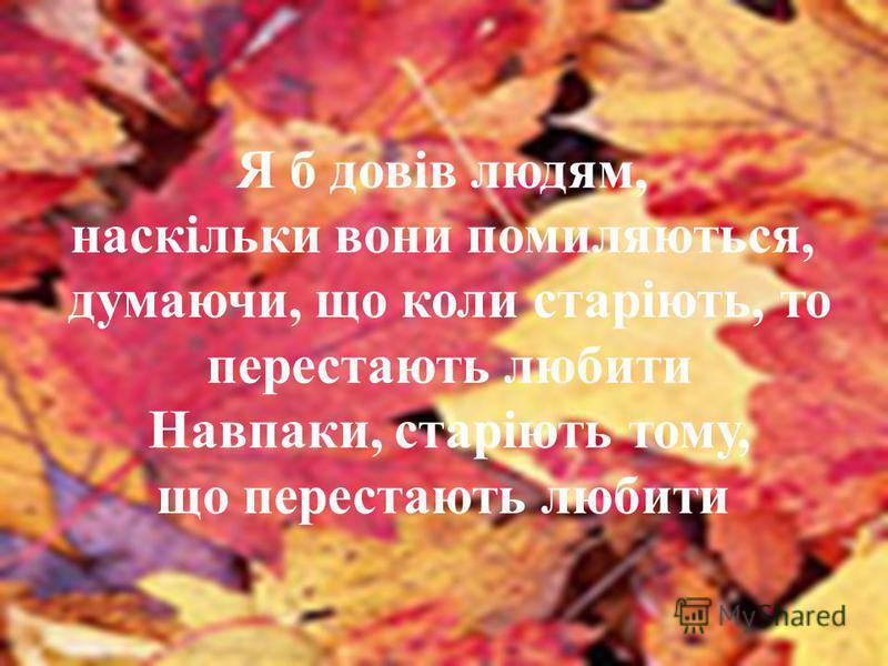 Я б довів людям, наскільки вони помиляються, думаючи, що коли старіють, то перестають любити Навпаки, старіють тому, що перестають любити