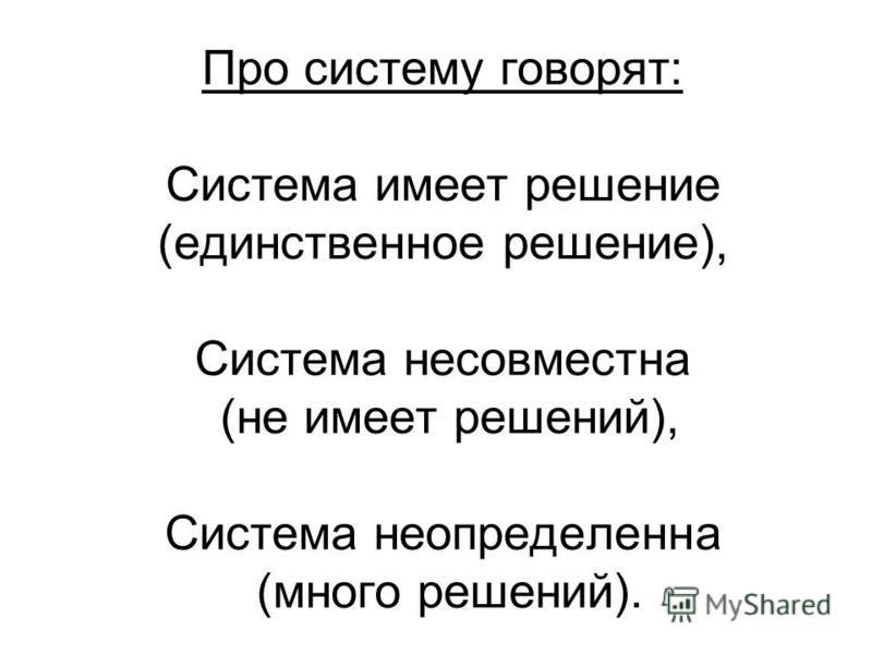 Про систему говорят: Система имеет решение (единственное решение), Система несовместна (не имеет решений), Система неопределенна (много решений).