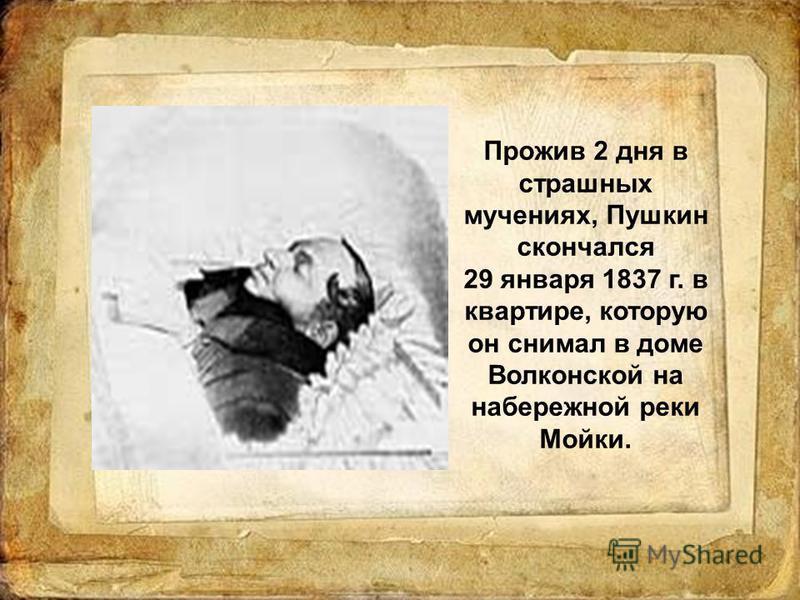 Прожив 2 дня в страшных мучениях, Пушкин скончался 29 января 1837 г. в квартире, которую он снимал в доме Волконской на набережной реки Мойки.