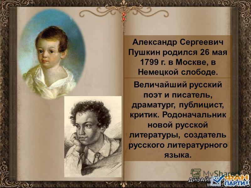 Александр Сергеевич Пушкин родился 26 мая 1799 г. в Москве, в Немецкой слободе. Величайший русский поэт и писатель, драматург, публицист, критик. Родоначальник новой русской литературы, создатель русского литературного языка.