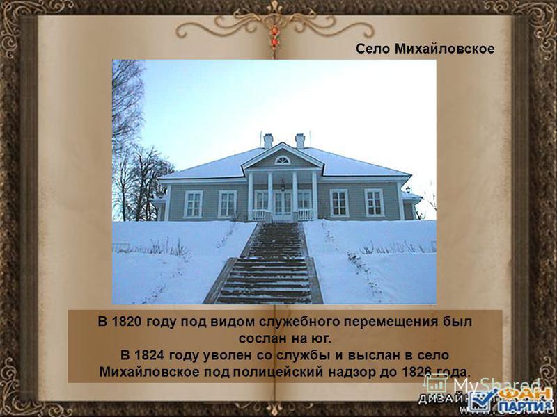 В 1820 году под видом служебного перемещения был сослан на юг. В 1824 году уволен со службы и выслан в село Михайловское под полицейский надзор до 1826 года. Село Михайловское