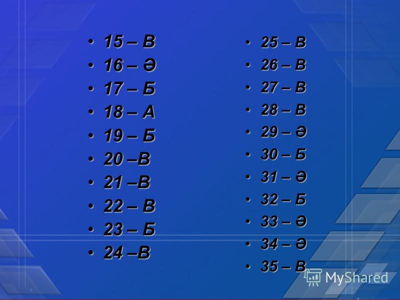 15 – В15 – В 16 – Ә16 – Ә 17 – Б17 – Б 18 – А18 – А 19 – Б19 – Б 20 –В20 –В 21 –В21 –В 22 – В22 – В 23 – Б23 – Б 24 –В24 –В 25 – В25 – В 26 – В26 – В 27 – В27 – В 28 – В28 – В 29 – Ә29 – Ә 30 – Б30 – Б 31 – Ә31 – Ә 32 – Б32 – Б 33 – Ә33 – Ә 34 – Ә34