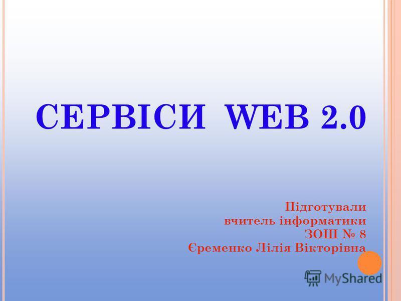 СЕРВІСИ WEB 2.0 Підготували вчитель інформатики ЗОШ 8 Єременко Лілія Вікторівна