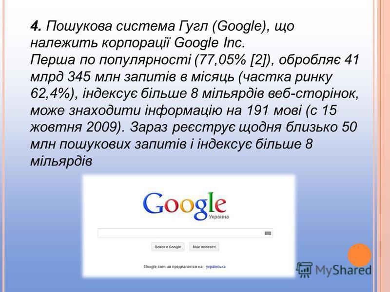 4. Пошукова система Гугл (Google), що належить корпорації Google Inc. Перша по популярності (77,05% [2]), обробляє 41 млрд 345 млн запитів в місяць (частка ринку 62,4%), індексує більше 8 мільярдів веб-сторінок, може знаходити інформацію на 191 мові