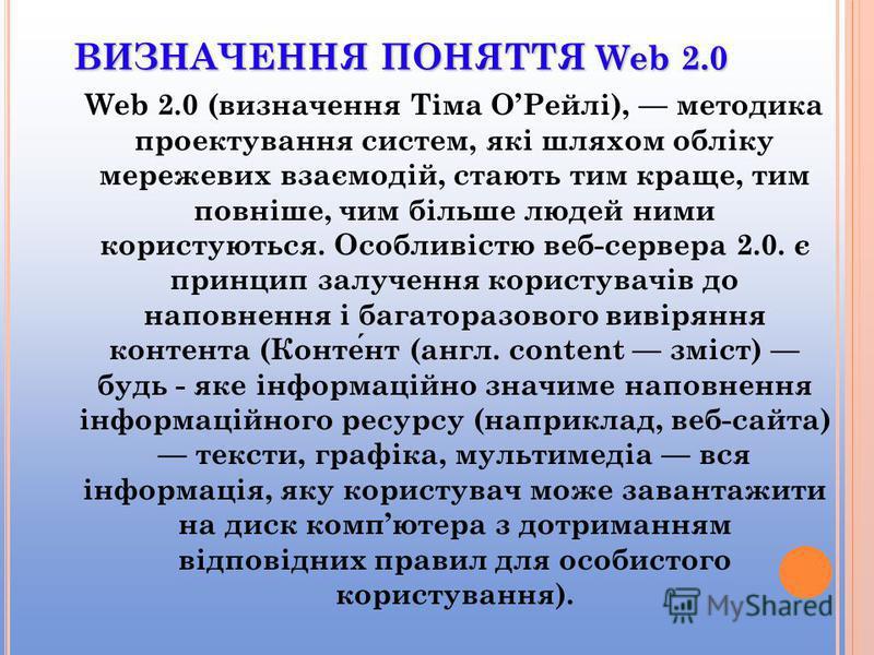 ВИЗНАЧЕННЯ ПОНЯТТЯ Web 2.0 Web 2.0 (визначення Тіма ОРейлі), методика проектування систем, які шляхом обліку мережевих взаємодій, стають тим краще, тим повніше, чим більше людей ними користуються. Особливістю веб-сервера 2.0. є принцип залучення кори