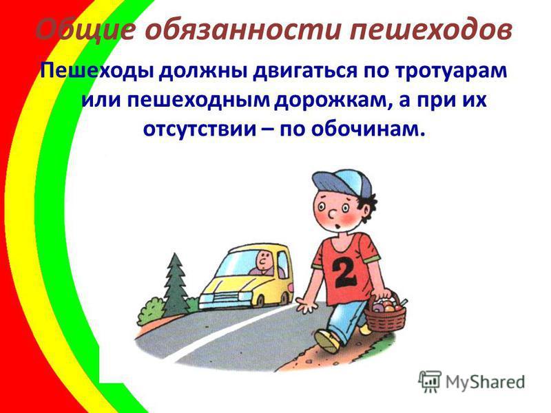 Общие обязанности пешеходов Пешеходы должны двигаться по тротуарам или пешеходным дорожкам, а при их отсутствии – по обочинам.