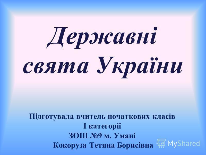 Державні свята України Підготувала вчитель початкових класів І категорії ЗОШ 9 м. Умані Кокоруза Тетяна Борисівна