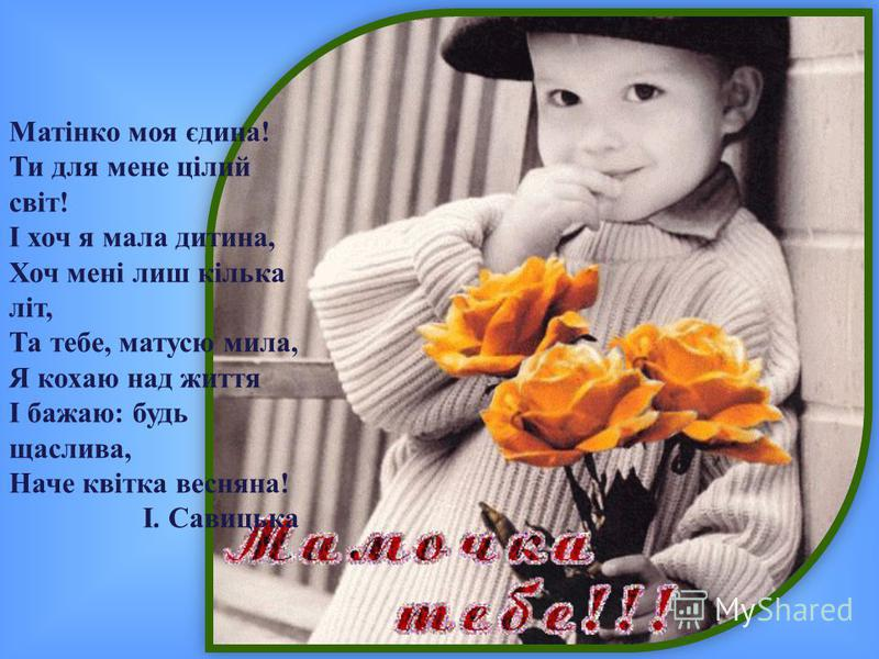 Матінко моя єдина! Ти для мене цілий світ! І хоч я мала дитина, Хоч мені лиш кілька літ, Та тебе, матусю мила, Я кохаю над життя І бажаю: будь щаслива, Наче квітка весняна! І. Савицька