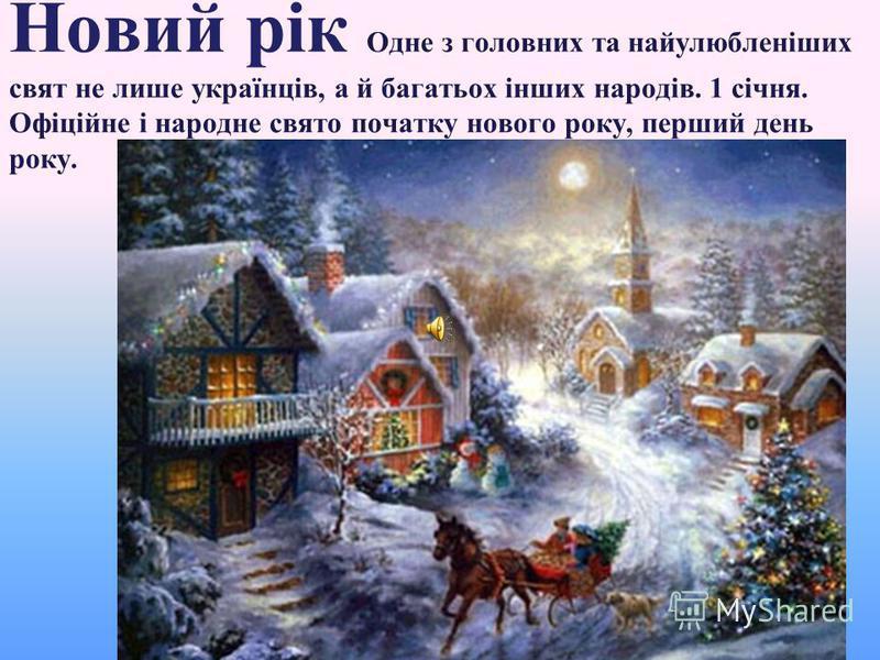 Новий рік Одне з головних та найулюбленіших свят не лише українців, а й багатьох інших народів. 1 січня. Офіційне і народне свято початку нового року, перший день року.