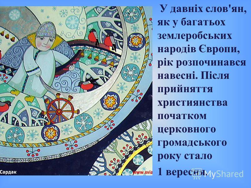 У давніх слов'ян, як у багатьох землеробських народів Європи, рік розпочинався навесні. Після прийняття християнства початком церковного громадського року стало 1 вересня.
