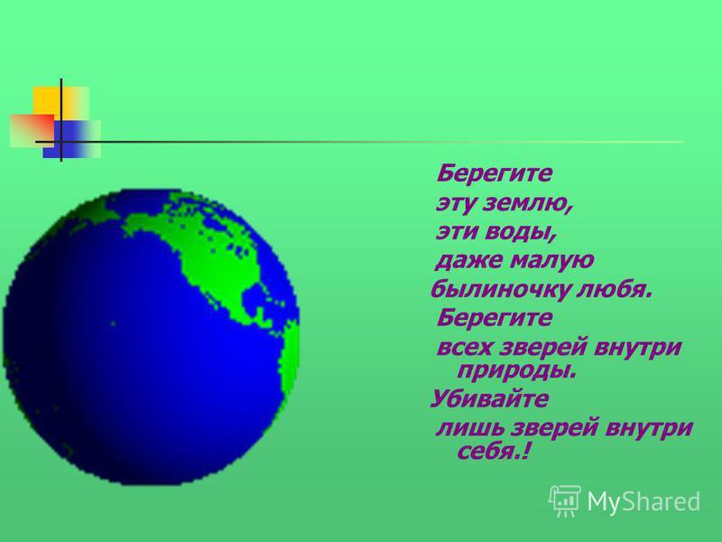 Берегите эту землю, эти воды, даже малую былиночку любя. Берегите всех зверей внутри природы. Убивайте лишь зверей внутри себя.!