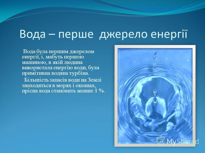 Вода – перше джерело енергії Вода була першим джерелом енергії, і, мабуть першою машиною, в якій людина використала енергію води, була примітивна водяна турбіна. Більшість запасів води на Землі знаходяться в морях і океанах, прісна вода становить мен