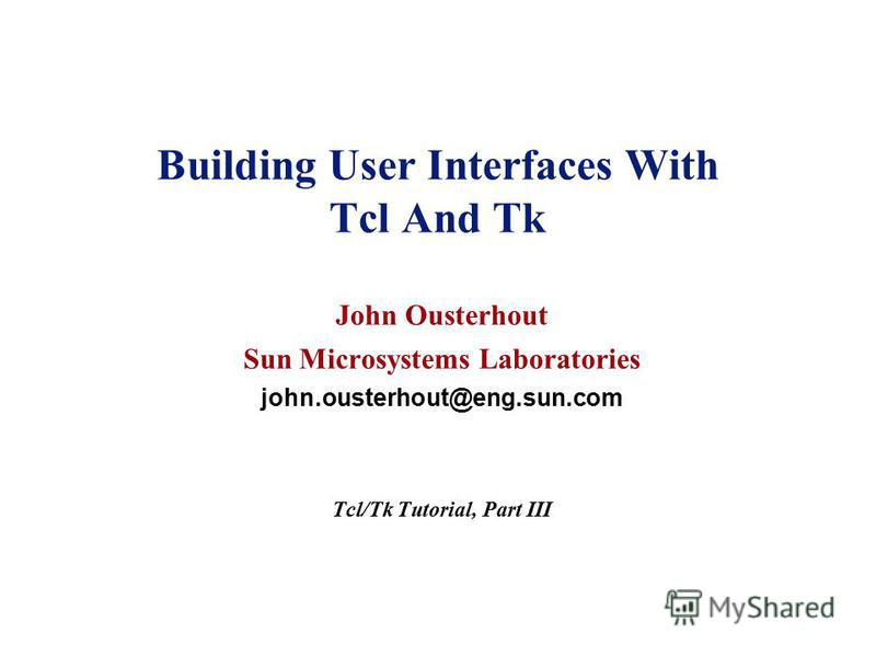 Building User Interfaces With Tcl And Tk John Ousterhout Sun Microsystems Laboratories john.ousterhout@eng.sun.com Tcl/Tk Tutorial, Part III